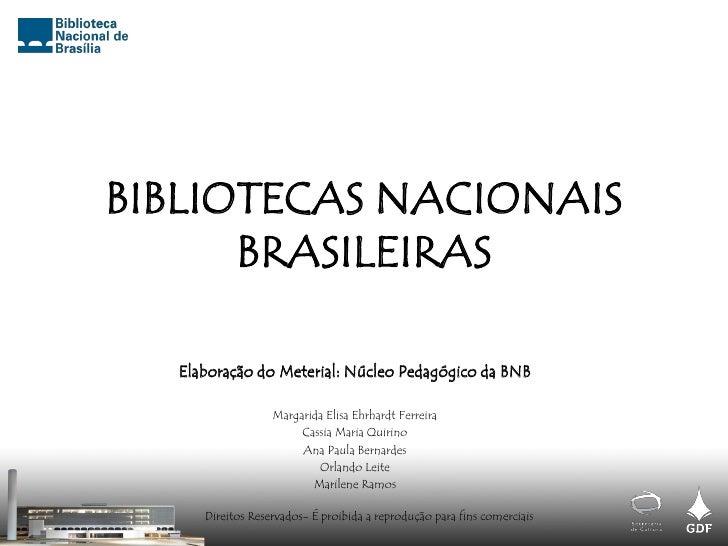 BIBLIOTECAS NACIONAIS       BRASILEIRAS    Elaboração do Meterial: Núcleo Pedagógico da BNB                    Margarida E...