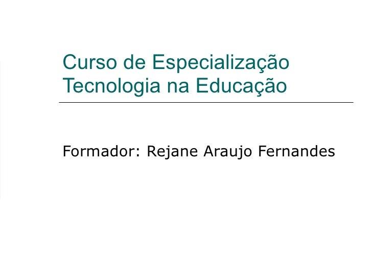 Curso de Especialização Tecnologia na Educação Formador: Rejane Araujo Fernandes