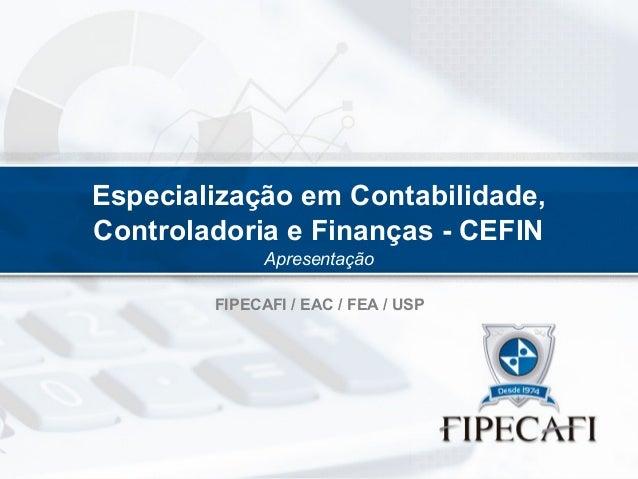 Especialização em Contabilidade, Controladoria e Finanças - CEFIN Apresentação FIPECAFI / EAC / FEA / USP
