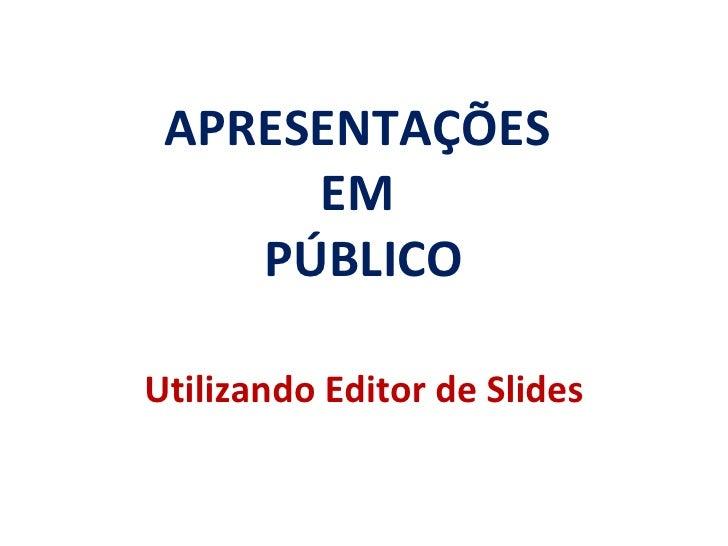 APRESENTAÇÕES  EM  PÚBLICO Utilizando Editor de Slides