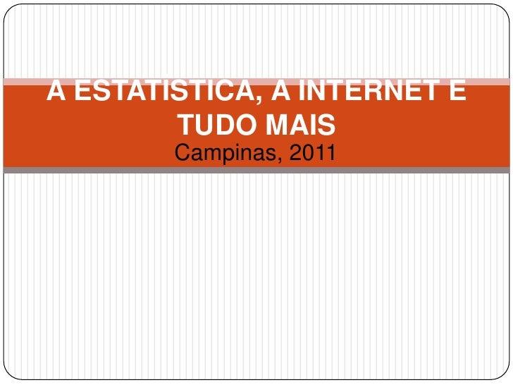 A ESTATÍSTICA, A INTERNET E        TUDO MAIS        Campinas, 2011