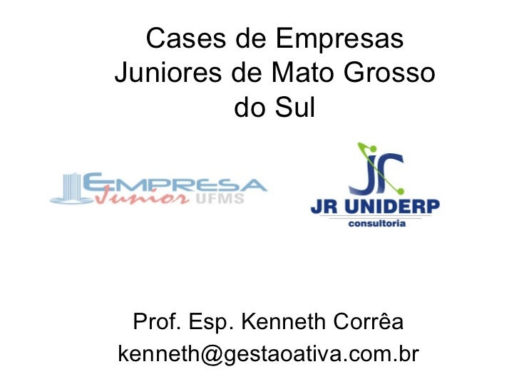 Prof. Esp. Kenneth Corrêa [email_address] Cases de Empresas Juniores de Mato Grosso do Sul