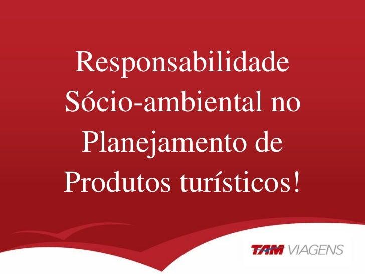ResponsabilidadeSócio-ambiental no Planejamento deProdutos turísticos!