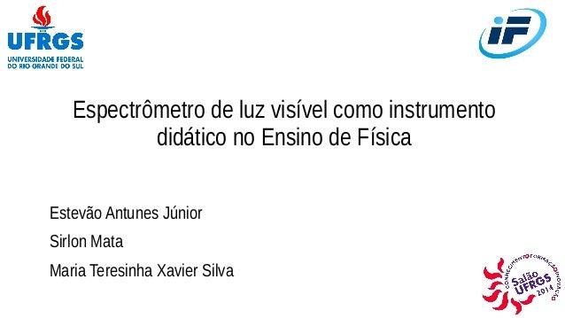 Espectrômetro de luz visível como instrumento  didático no Ensino de Física  Estevão Antunes Júnior  Sirlon Mata  Maria Te...