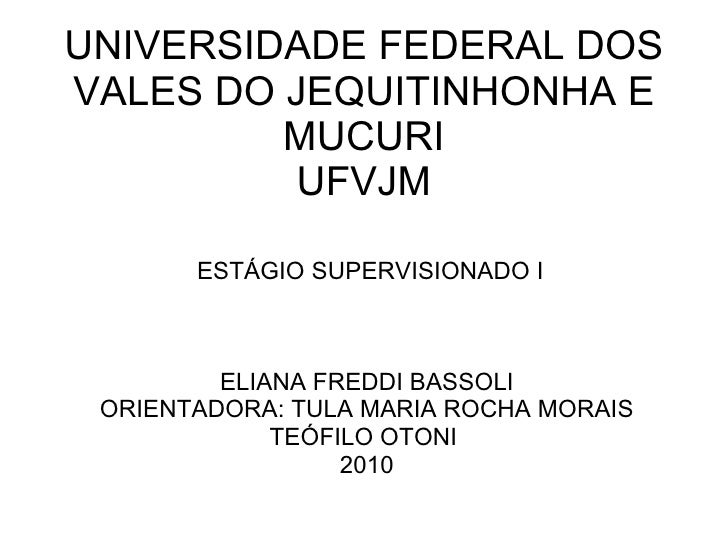 UNIVERSIDADE FEDERAL DOS VALES DO JEQUITINHONHA E MUCURI UFVJM ESTÁGIO SUPERVISIONADO I ELIANA FREDDI BASSOLI ORIENTADORA:...