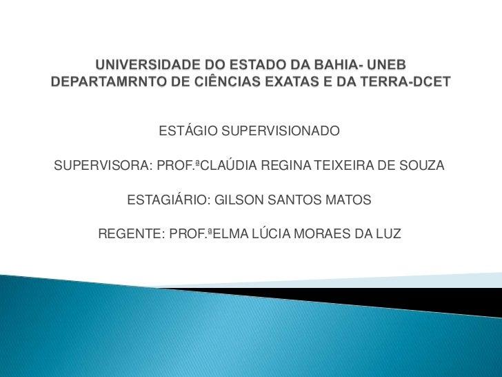 UNIVERSIDADE DO ESTADO DA BAHIA- UNEBDEPARTAMRNTO DE CIÊNCIAS EXATAS E DA TERRA-DCET<br />ESTÁGIO SUPERVISIONADO <br />SUP...