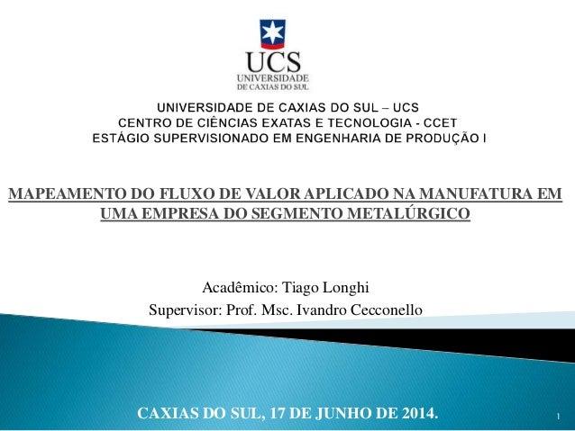 MAPEAMENTO DO FLUXO DE VALOR APLICADO NA MANUFATURA EM UMA EMPRESA DO SEGMENTO METALÚRGICO Acadêmico: Tiago Longhi Supervi...