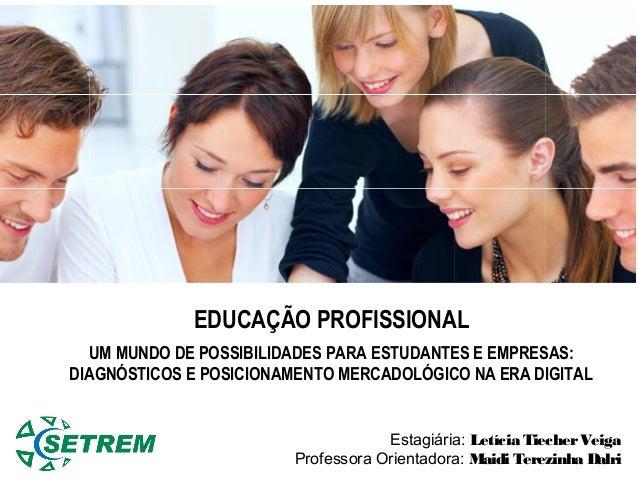EDUCAÇÃO PROFISSIONALUM MUNDO DE POSSIBILIDADES PARA ESTUDANTES E EMPRESAS:DIAGNÓSTICOS E POSICIONAMENTO MERCADOLÓGICO NA ...