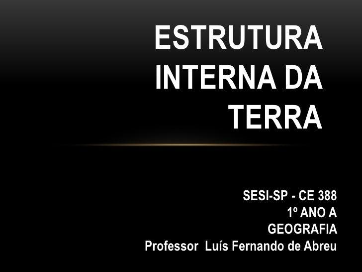 ESTRUTURA INTERNA DA      TERRA                 SESI-SP - CE 388                        1º ANO A                     GEOGR...