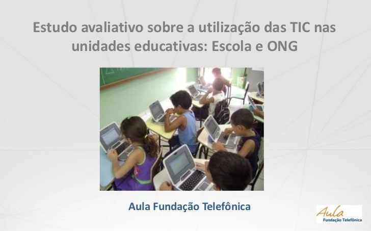 Estudo avaliativo sobre a utilização das TIC nas unidades educativas: Escola e ONG<br />Aula Fundação Telefônica<br />