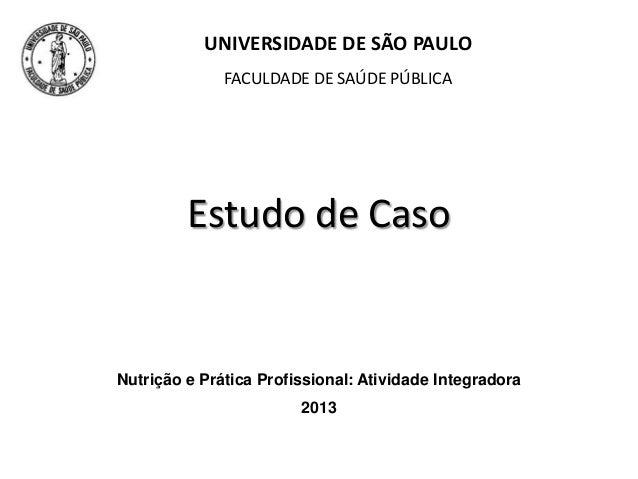Estudo de Caso UNIVERSIDADE DE SÃO PAULO FACULDADE DE SAÚDE PÚBLICA Nutrição e Prática Profissional: Atividade Integradora...