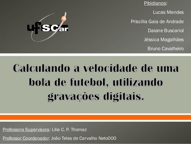  Pibidianos:Lucas MendesPriscilla Gaia de AndradeDaiane BuscariolJéssica MagalhãesBruno CavalheiroProfessora Supervisora...