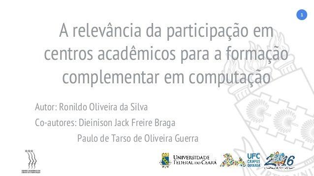 A relevância da participação em centros acadêmicos para a formação complementar em computação Autor: Ronildo Oliveira da S...