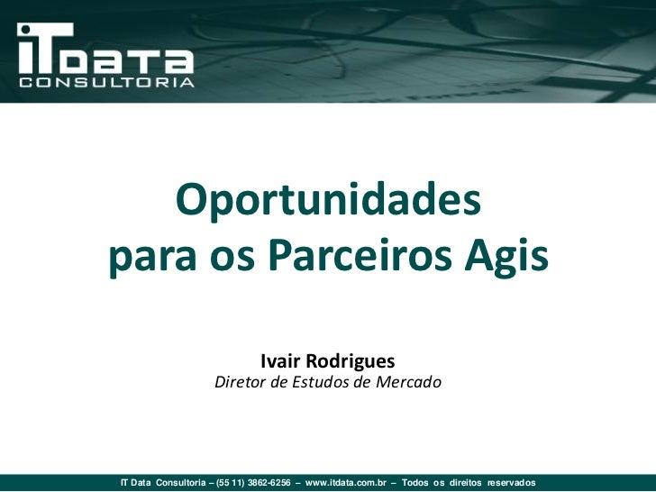 Oportunidadespara os Parceiros Agis                              Ivair Rodrigues                    Diretor de Estudos de ...