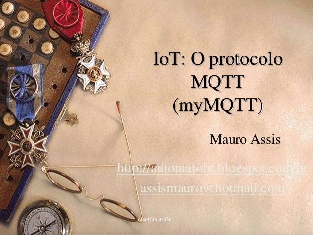 IoT: O protocolo  MQTT  (myMQTT)  Mauro Assis  http://automatobr.blogspot.com.br  assismauro@hotmail.com  autômatoBr 1