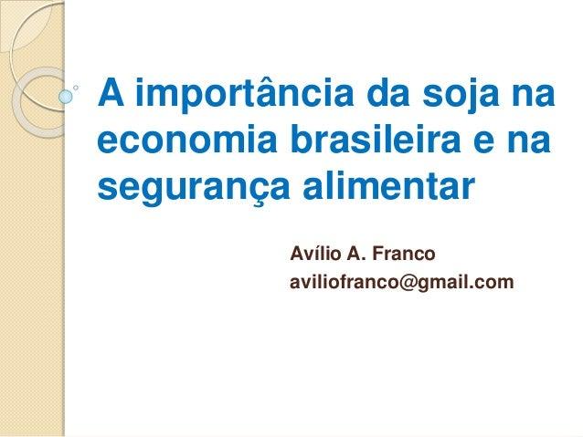 A importância da soja na economia brasileira e na segurança alimentar Avílio A. Franco aviliofranco@gmail.com
