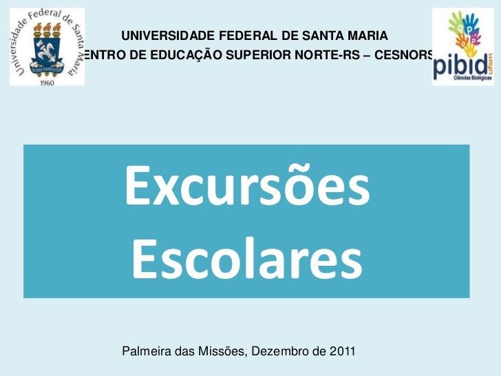UNIVERSIDADE FEDERAL DE SANTA MARIACENTRO DE EDUCAÇÃO SUPERIOR NORTE-RS – CESNORS      Excursões      Escolares      Palme...