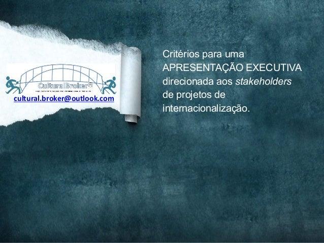 Critérios para umaAPRESENTAÇÃO EXECUTIVAdirecionada aos stakeholdersde projetos deinternacionalização.cultural.broker@outl...