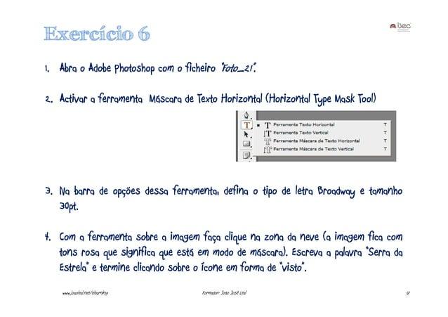 "Exercício 6 1. Abra o Adobe Photoshop com o ficheiro ""Foto_21"". 2. Activar a ferramenta Máscara de Texto Horizontal (Horiz..."