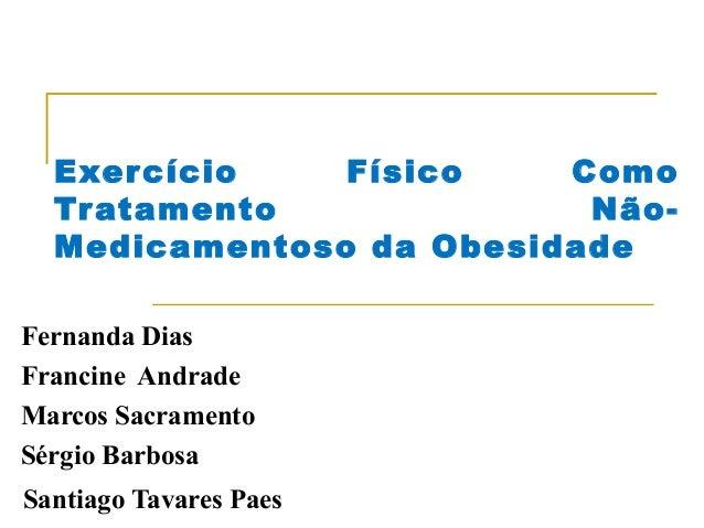 Exercício Físico Como Tratamento Não- Medicamentoso da Obesidade Fernanda Dias Francine Andrade Marcos Sacramento Sérgio B...