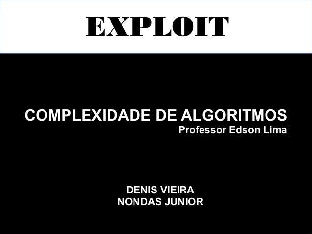 EXPLOIT  COMPLEXIDADE DE ALGORITMOS  Professor Edson Lima  DENIS VIEIRA  NONDAS JUNIOR