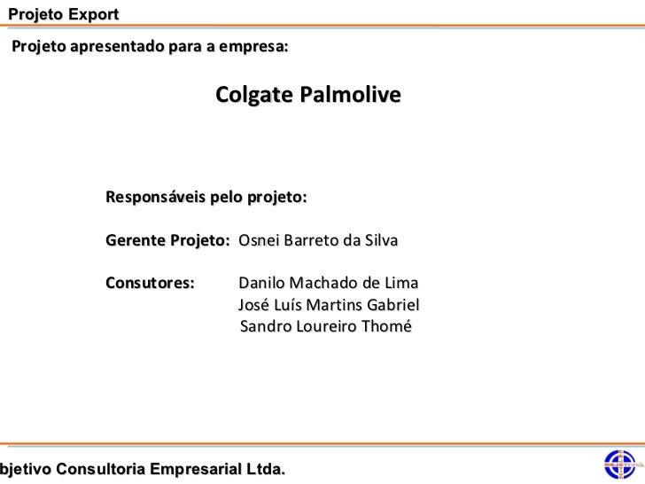 Projeto Export Projeto apresentado para a empresa:                           Colgate Palmolive             Responsáveis pe...