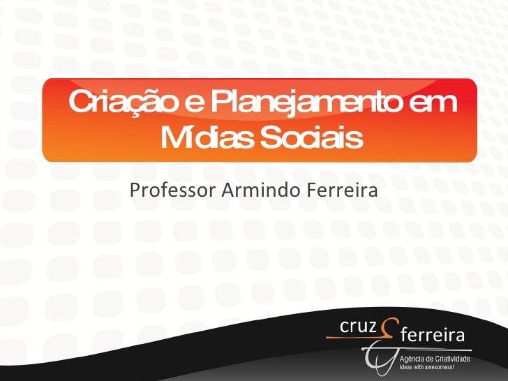 Criação e Planejamento em Mídias Sociais Professor Armindo Ferreira