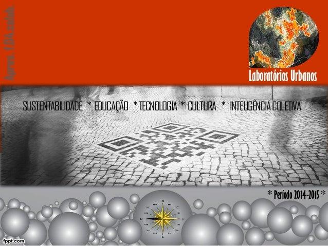 Laboratórios Urbanos Apres.f.04.colab. * Período 2014-2015 * SUSTENTABILIDADE * EDUCAÇÃO *TECNOLOGIA * CULTURA * INTELIGÊN...