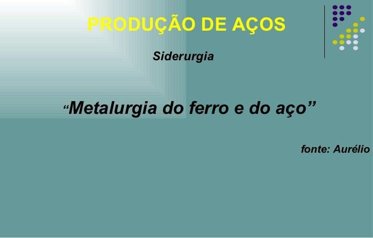 """PRODUÇÃO DE AÇOS """" Metalurgia do ferro e do aço"""" fonte: Aurélio Siderurgia"""