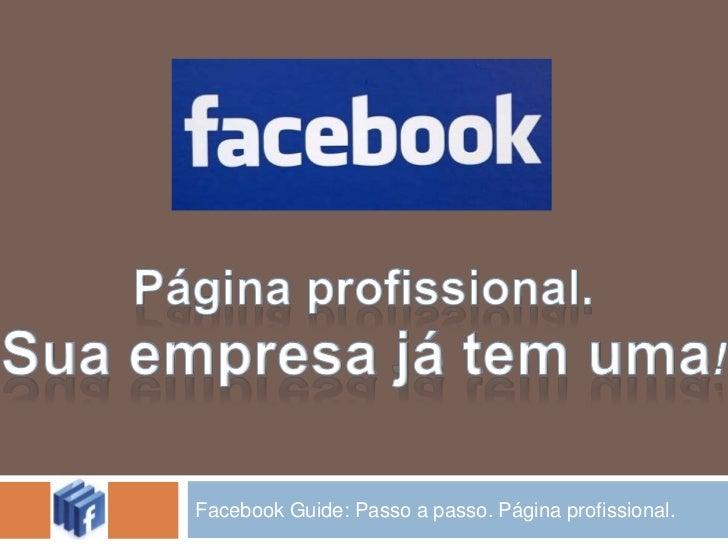 Facebook Guide: Passo a passo. Página profissional.<br />Página profissional.<br />Sua empresa já tem uma!<br />