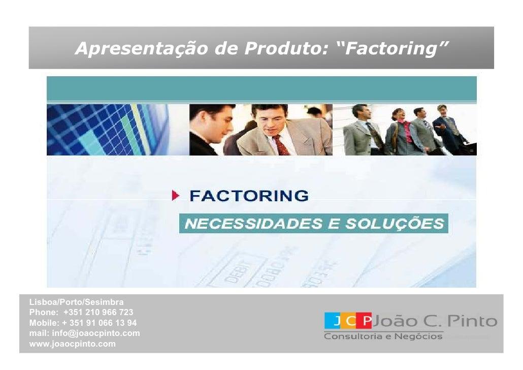 """Apresentação de Produto: """"Factoring""""Lisboa/Porto/SesimbraPhone: +351 210 966 723Mobile: + 351 91 066 13 94mail: info@joaoc..."""