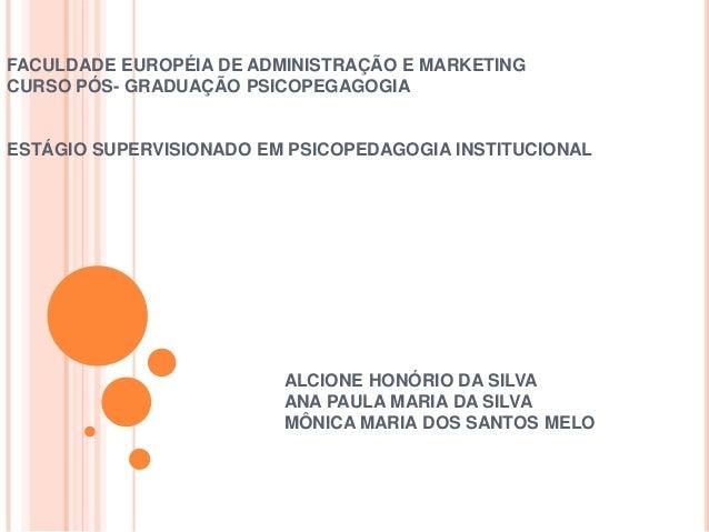 FACULDADE EUROPÉIA DE ADMINISTRAÇÃO E MARKETING CURSO PÓS- GRADUAÇÃO PSICOPEGAGOGIA  ESTÁGIO SUPERVISIONADO EM PSICOPEDAGO...