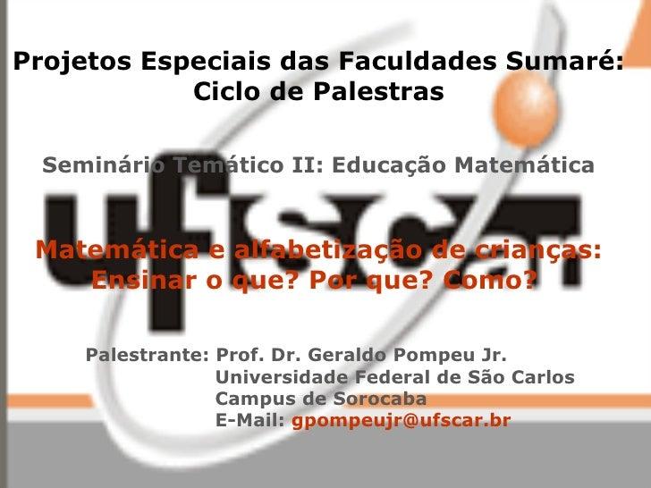 Projetos Especiais das Faculdades Sumaré: Ciclo de Palestras Seminário Temático II: Educação Matemática Matemática e alfab...