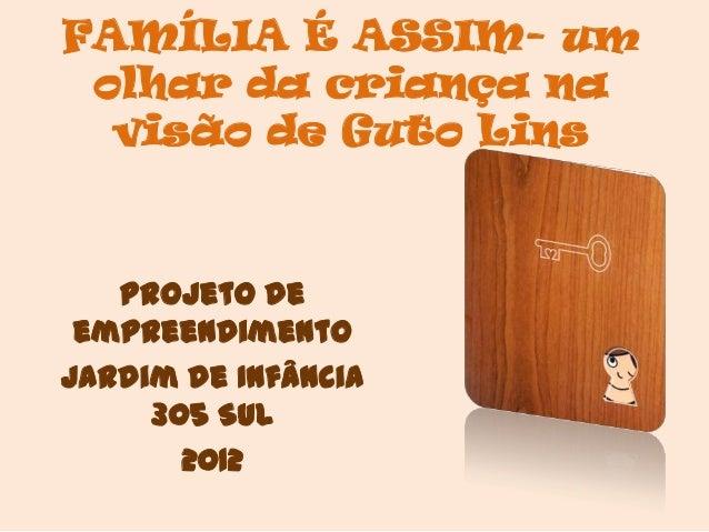 FAMÍLIA É ASSIM- um olhar da criança na  visão de Guto Lins   Projeto de empreendimentoJardim de Infância     305 Sul     ...
