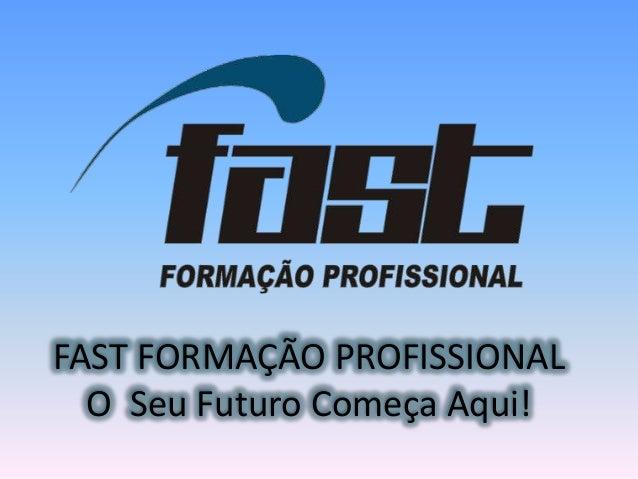 FAST FORMAÇÃO PROFISSIONAL  O Seu Futuro Começa Aqui!