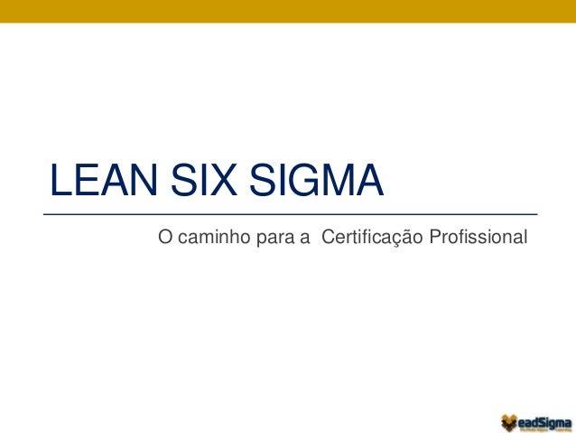 LEAN SIX SIGMA  O caminho para a Certificação Profissional