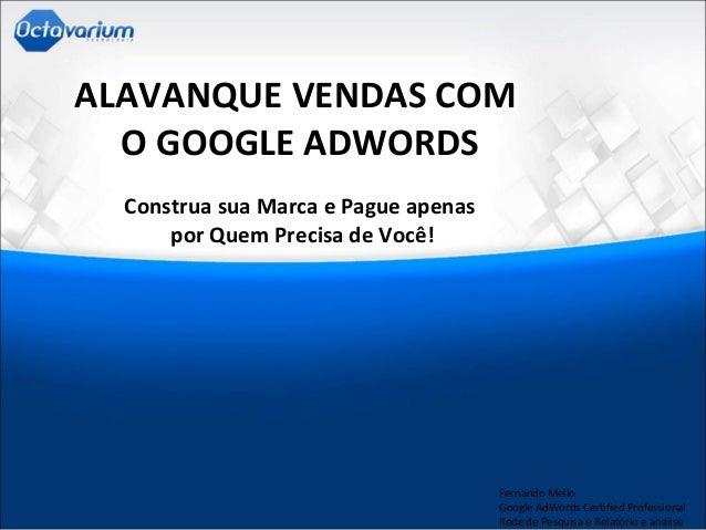 ALAVANQUE VENDAS COM O GOOGLE ADWORDS Construa sua Marca e Pague apenas por Quem Precisa de Você! Fernando Mello Google Ad...