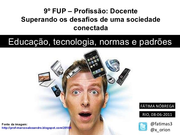 Educação, tecnologia, normas e padrões FÁTIMA NÓBREGA RIO, 08-06-2011 @fatimas3 @x_orion 9º FUP – Profissão: Docente Super...