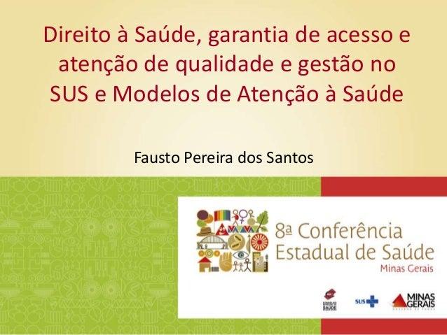 Fausto Pereira dos Santos Direito à Saúde, garantia de acesso e atenção de qualidade e gestão no SUS e Modelos de Atenção ...