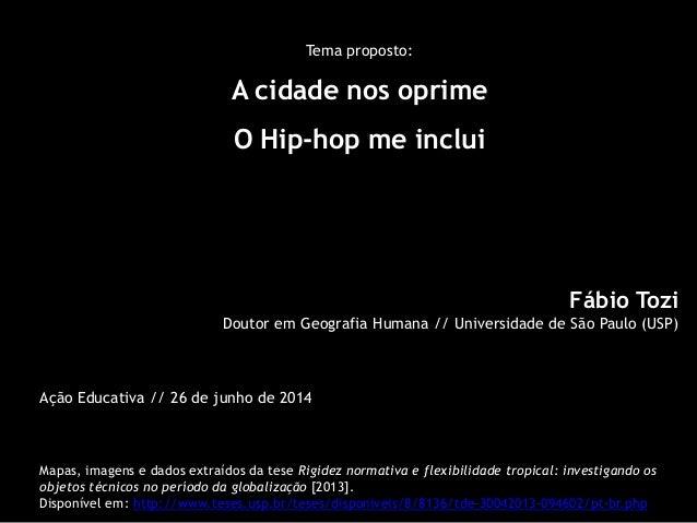 Tema proposto:  A cidade nos oprime  O Hip-hopme inclui  Fábio Tozi  Doutor em Geografia Humana // Universidade de São Pau...