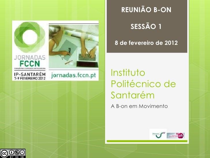 REUNIÃO B-ON      SESSÃO 1 8 de fevereiro de 2012InstitutoPolitécnico deSantarémA B-on em Movimento