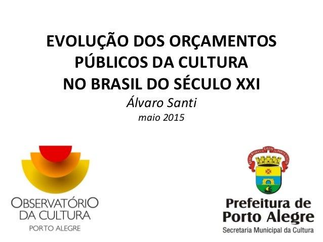 EVOLUÇÃO DOS ORÇAMENTOS PÚBLICOS DA CULTURA NO BRASIL DO SÉCULO XXI Álvaro Santi maio 2015
