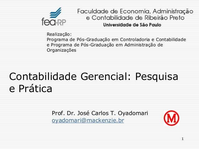 1 Prof. Dr. José Carlos T. Oyadomari oyadomari@mackenzie.br Contabilidade Gerencial: Pesquisa e Prática Realização: Progra...