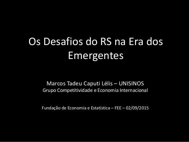 Os Desafios do RS na Era dos Emergentes Marcos Tadeu Caputi Lélis – UNISINOS Grupo Competitividade e Economia Internaciona...