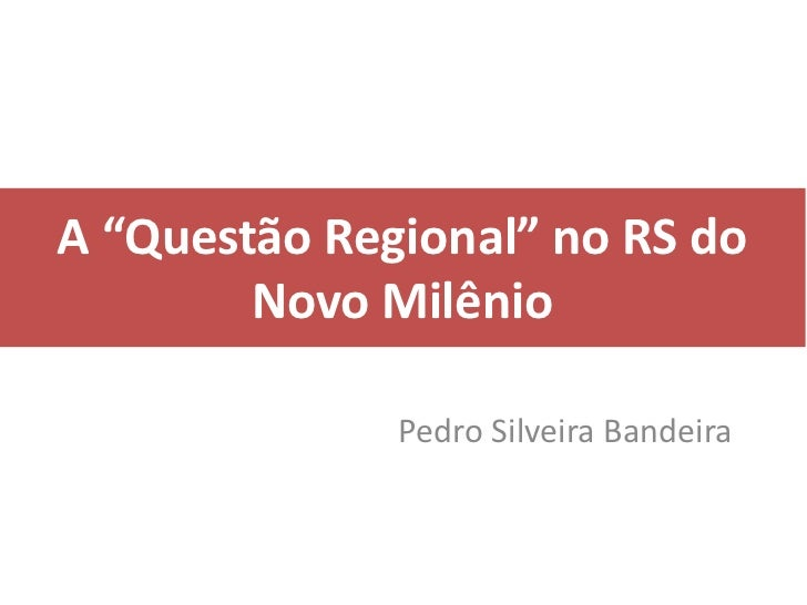 """A """"Questão Regional"""" no RS do        Novo Milênio              Pedro Silveira Bandeira"""