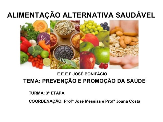 ALIMENTAÇÃO ALTERNATIVA SAUDÁVEL                 E.E.E.F JOSÉ BONIFÁCIO   TEMA: PREVENÇÃO E PROMOÇÃO DA SAÚDE    TURMA: 3ª...