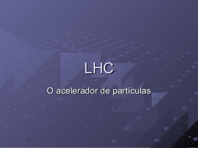 LHCLHC O acelerador de partículasO acelerador de partículas