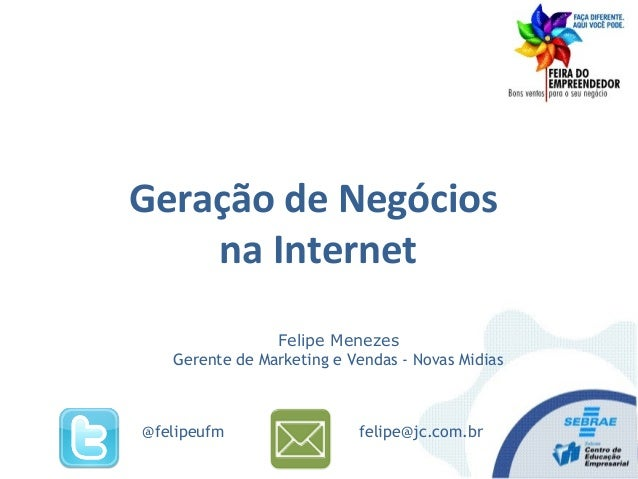 Felipe Menezes Gerente de Marketing e Vendas - Novas Midias felipe@jc.com.br@felipeufm Geração de Negócios na Internet