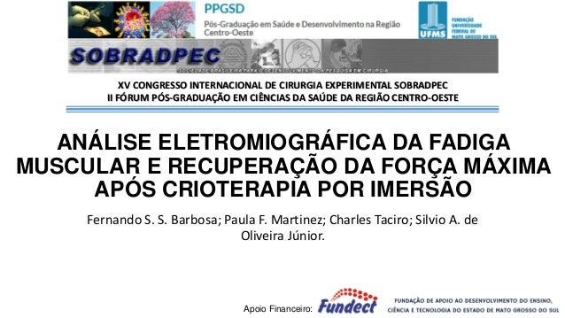 ANÁLISE ELETROMIOGRÁFICA DA FADIGA MUSCULAR E RECUPERAÇÃO DA FORÇA MÁXIMA APÓS CRIOTERAPIA POR IMERSÃO Fernando S. S. Barb...