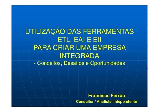 UTILIZAÇÃO DAS FERRAMENTAS ETL, EAI E EII PARA CRIAR UMA EMPRESA INTEGRADA - Conceitos, Desafios e Oportunidades Francisco...